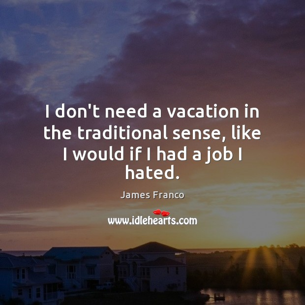 I don't need a vacation in the traditional sense, like I would if I had a job I hated. James Franco Picture Quote