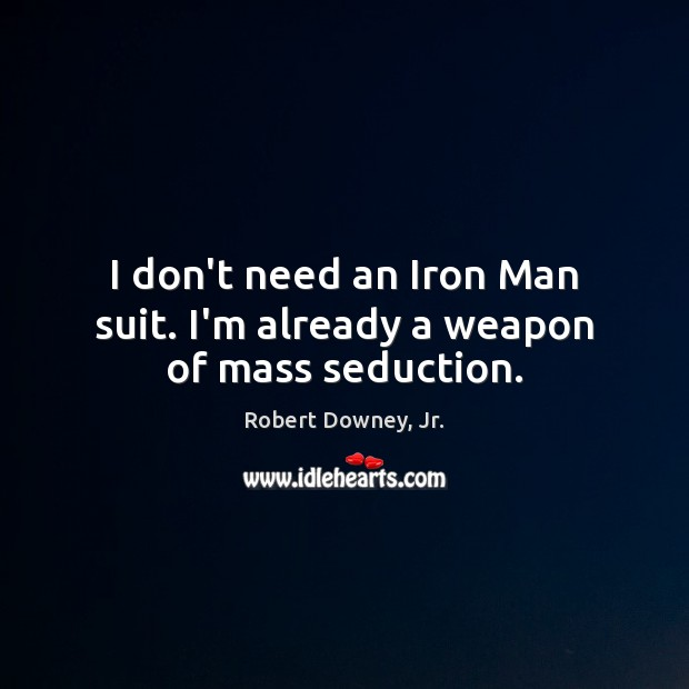 I don't need an Iron Man suit. I'm already a weapon of mass seduction. Image