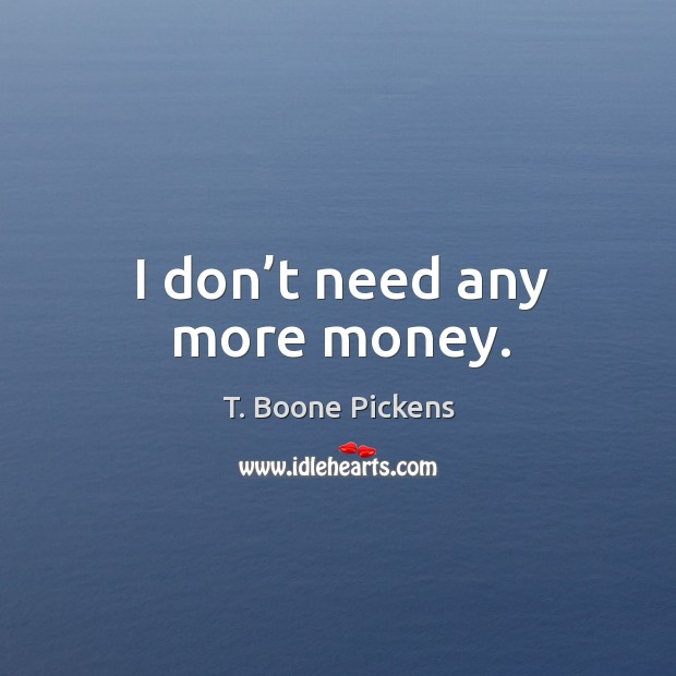 I don't need any more money. T. Boone Pickens Picture Quote