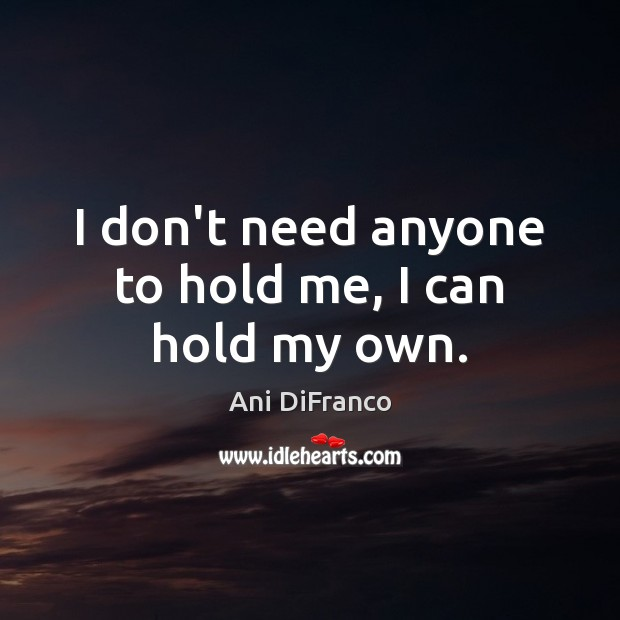 I don't need anyone to hold me, I can hold my own. Ani DiFranco Picture Quote