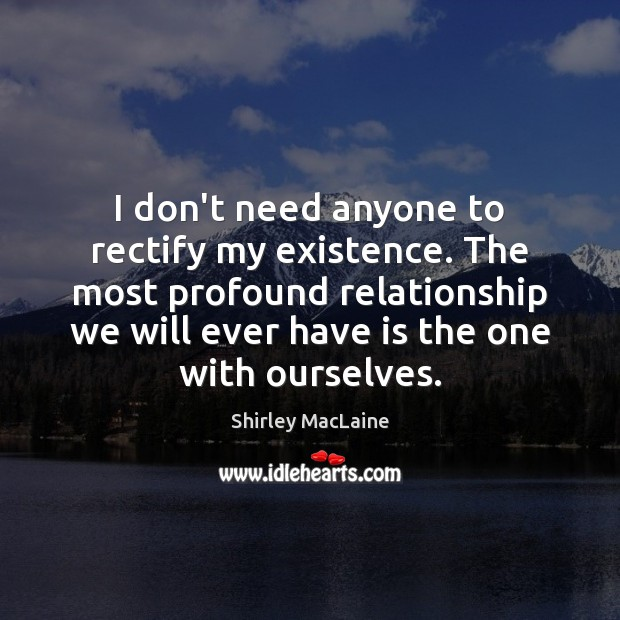 I don't need anyone to rectify my existence. The most profound relationship Shirley MacLaine Picture Quote