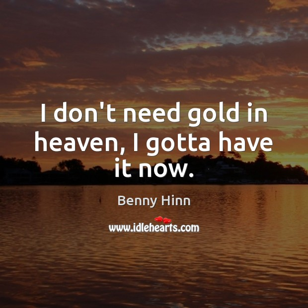 Image, I don't need gold in heaven, I gotta have it now.