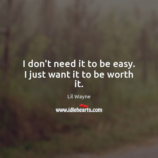 Image, I don't need it to be easy. I just want it to be worth it.