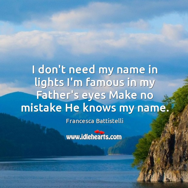 I don't need my name in lights I'm famous in my Father's Image