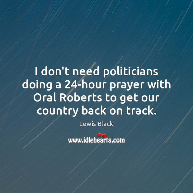 Image, I don't need politicians doing a 24-hour prayer with Oral Roberts to