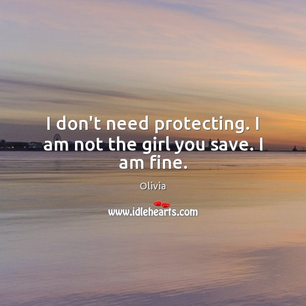 I don't need protecting. I am not the girl you save. I am fine. Image