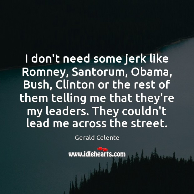 Image, I don't need some jerk like Romney, Santorum, Obama, Bush, Clinton or