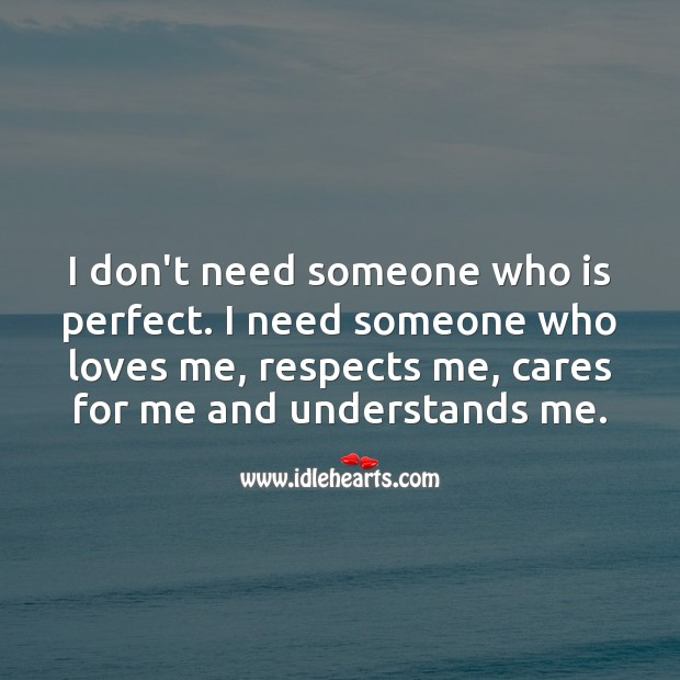 I need someone who loves me, respects me, cares for me and understands me. Unconditional Love Quotes Image