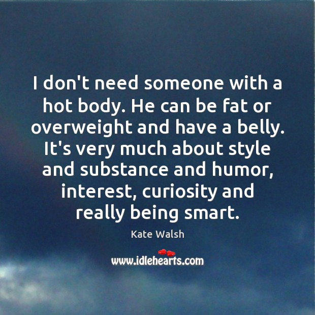 I don't need someone with a hot body. He can be fat Image