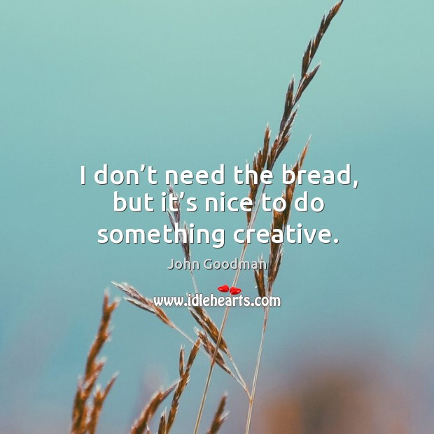 I don't need the bread, but it's nice to do something creative. John Goodman Picture Quote