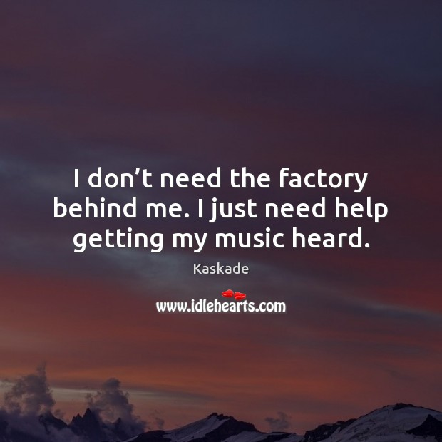 I don't need the factory behind me. I just need help getting my music heard. Kaskade Picture Quote