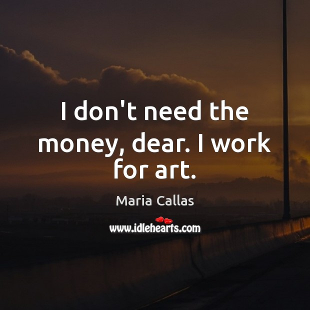 I don't need the money, dear. I work for art. Image