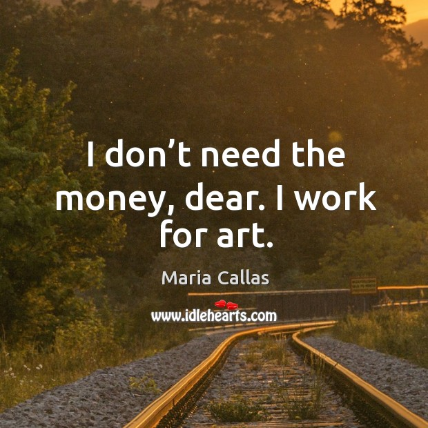 I don't need the money, dear. I work for art. Maria Callas Picture Quote