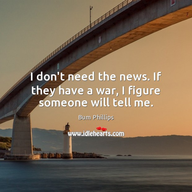 Image, I don't need the news. If they have a war, I figure someone will tell me.