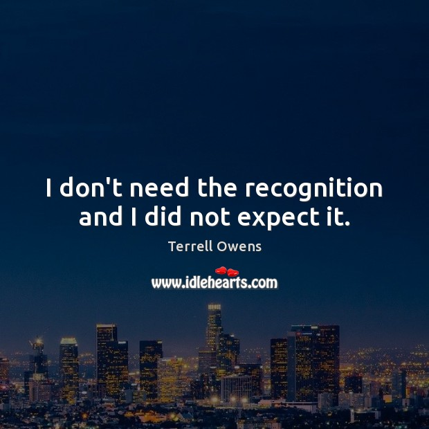 I don't need the recognition and I did not expect it. Terrell Owens Picture Quote