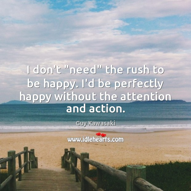 """I don't """"need"""" the rush to be happy. I'd be perfectly happy Guy Kawasaki Picture Quote"""