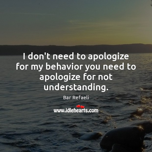 Image, I don't need to apologize for my behavior you need to apologize for not understanding.
