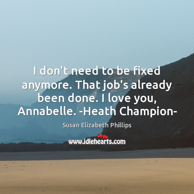 I don't need to be fixed anymore. That job's already been done. Susan Elizabeth Phillips Picture Quote
