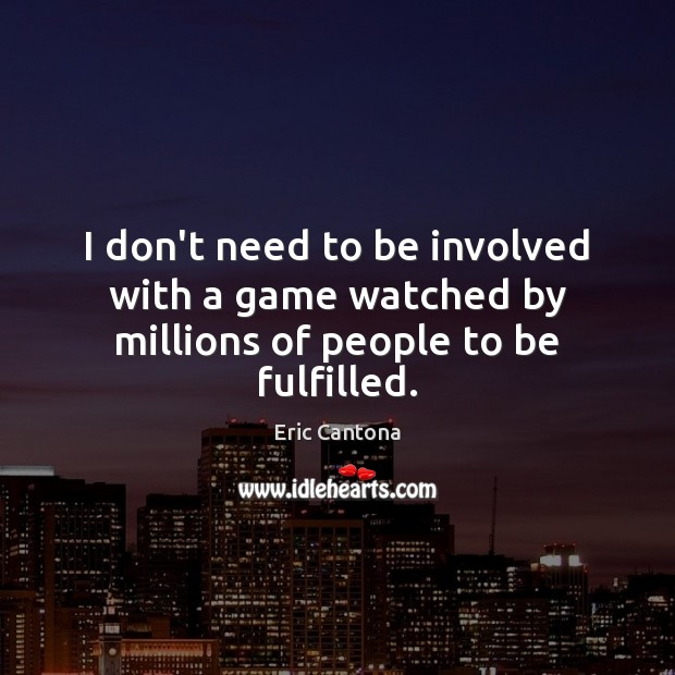 I don't need to be involved with a game watched by millions of people to be fulfilled. Eric Cantona Picture Quote