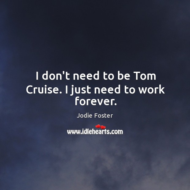 I don't need to be Tom Cruise. I just need to work forever. Image