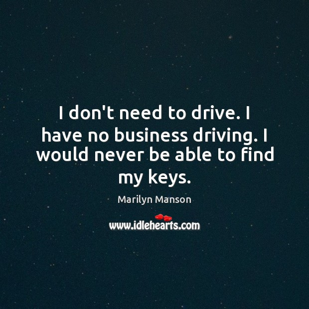Image, I don't need to drive. I have no business driving. I would never be able to find my keys.