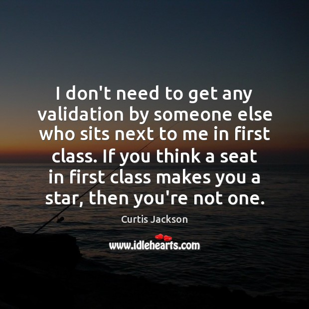 I don't need to get any validation by someone else who sits Curtis Jackson Picture Quote