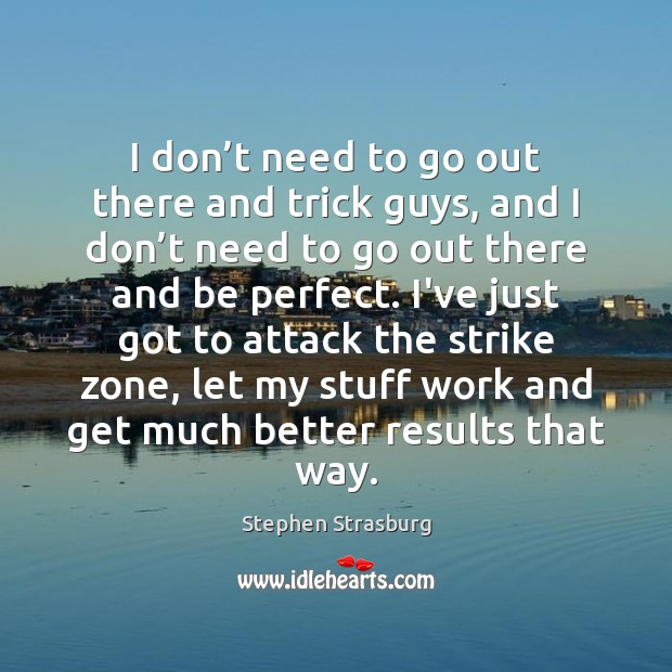 I don't need to go out there and trick guys, and Stephen Strasburg Picture Quote
