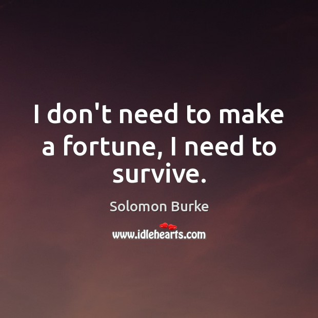 I don't need to make a fortune, I need to survive. Image