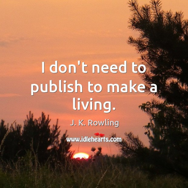 I don't need to publish to make a living. J. K. Rowling Picture Quote