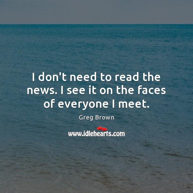 I don't need to read the news. I see it on the faces of everyone I meet. Image