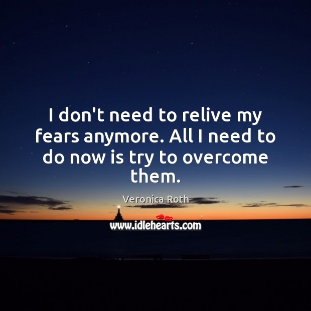 Image, I don't need to relive my fears anymore. All I need to do now is try to overcome them.