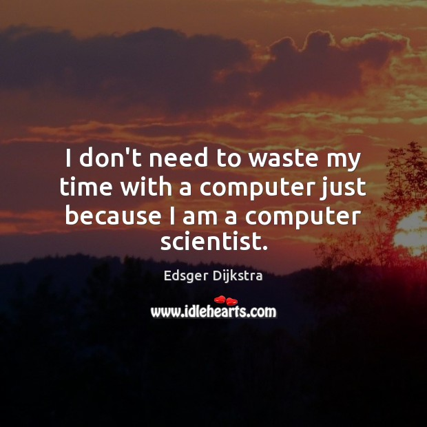 I don't need to waste my time with a computer just because I am a computer scientist. Edsger Dijkstra Picture Quote