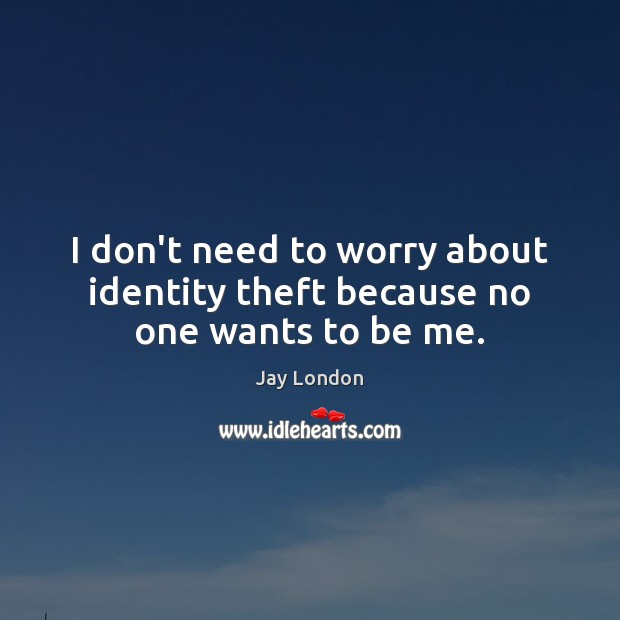 I don't need to worry about identity theft because no one wants to be me. Jay London Picture Quote