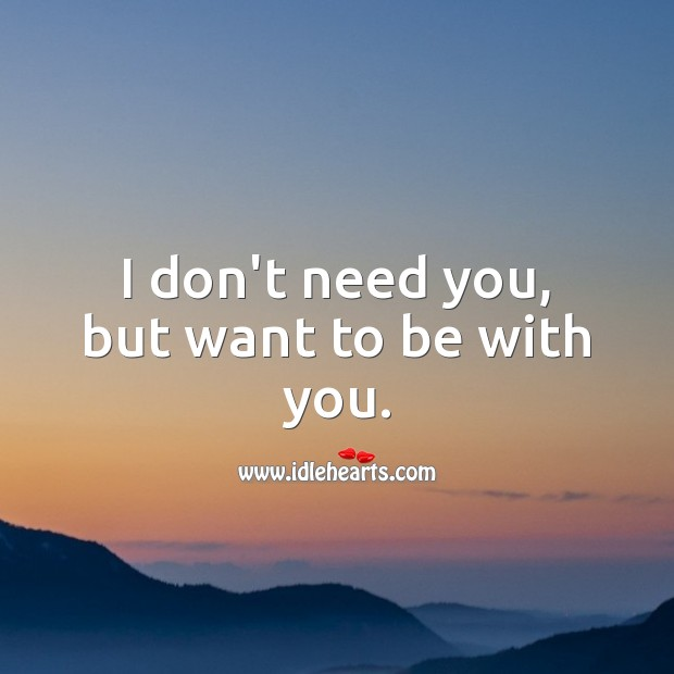 I don't need you, but want to be with you. Love Quotes for Her Image