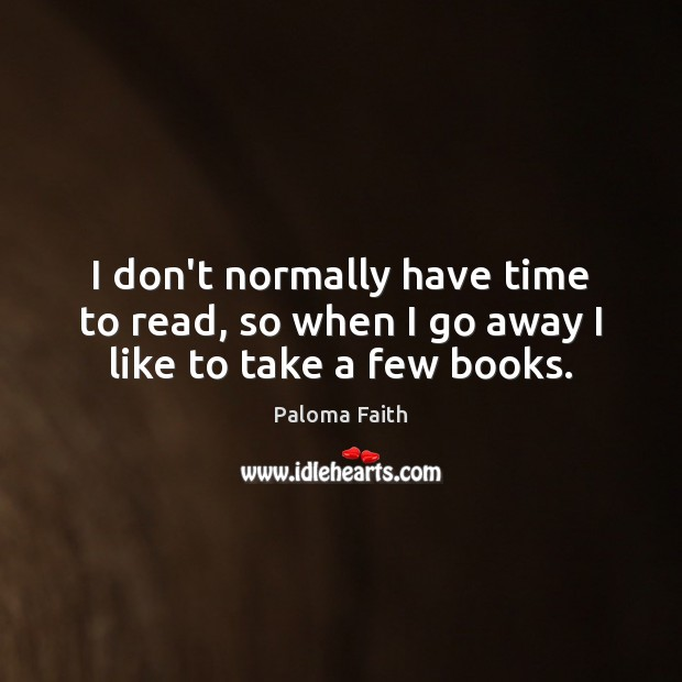 I don't normally have time to read, so when I go away I like to take a few books. Paloma Faith Picture Quote
