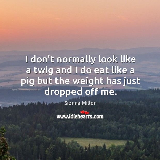 I don't normally look like a twig and I do eat like a pig but the weight has just dropped off me. Image