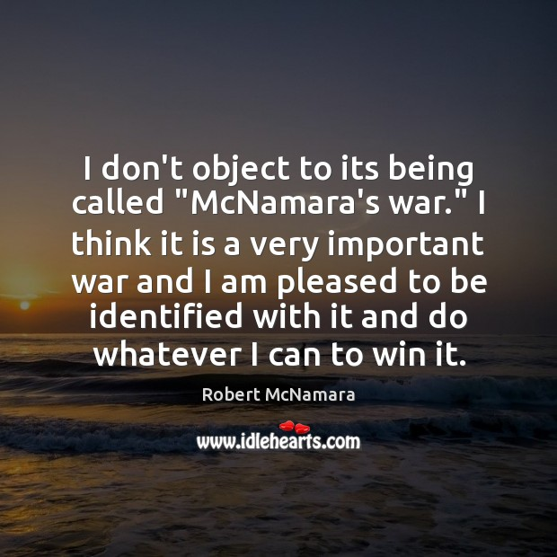 """I don't object to its being called """"McNamara's war."""" I think it Robert McNamara Picture Quote"""