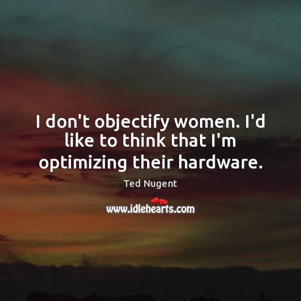 Image, I don't objectify women. I'd like to think that I'm optimizing their hardware.