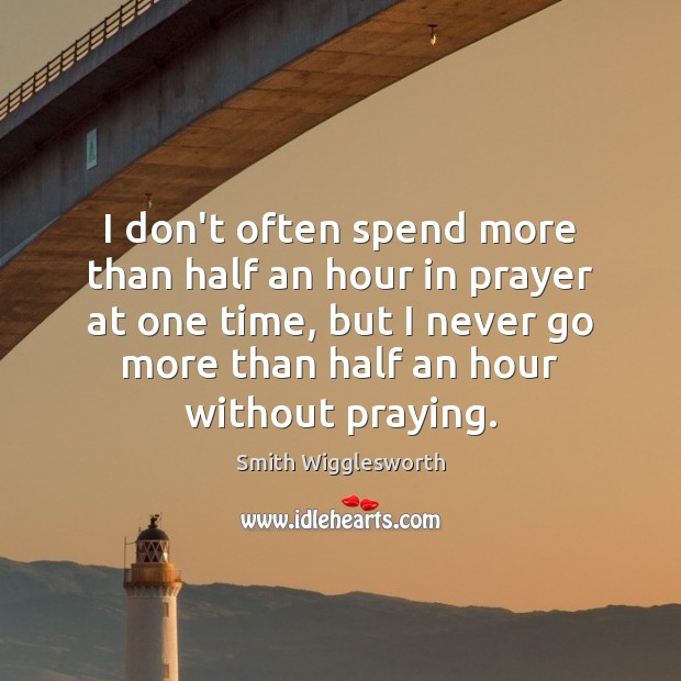 I don't often spend more than half an hour in prayer at Smith Wigglesworth Picture Quote