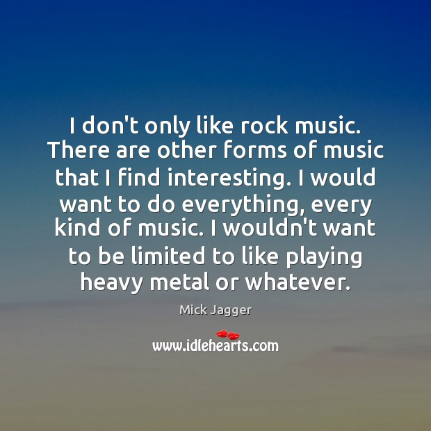 I don't only like rock music. There are other forms of music Mick Jagger Picture Quote