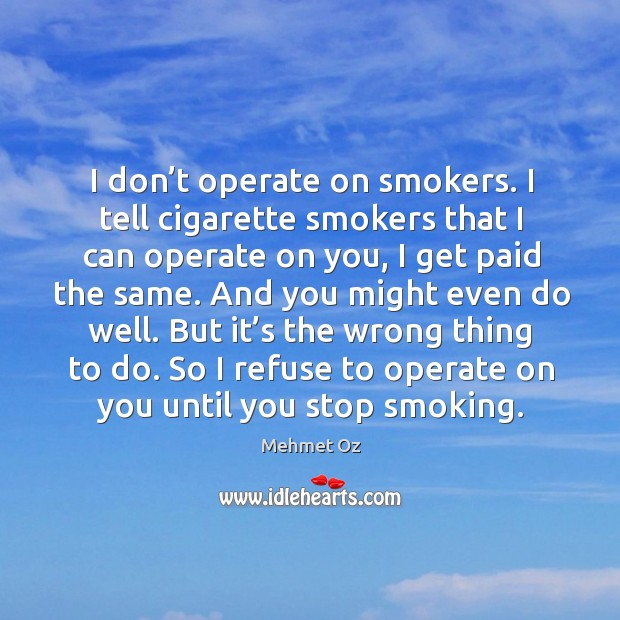 I don't operate on smokers. I tell cigarette smokers that I can operate on you, I get paid the same. Image