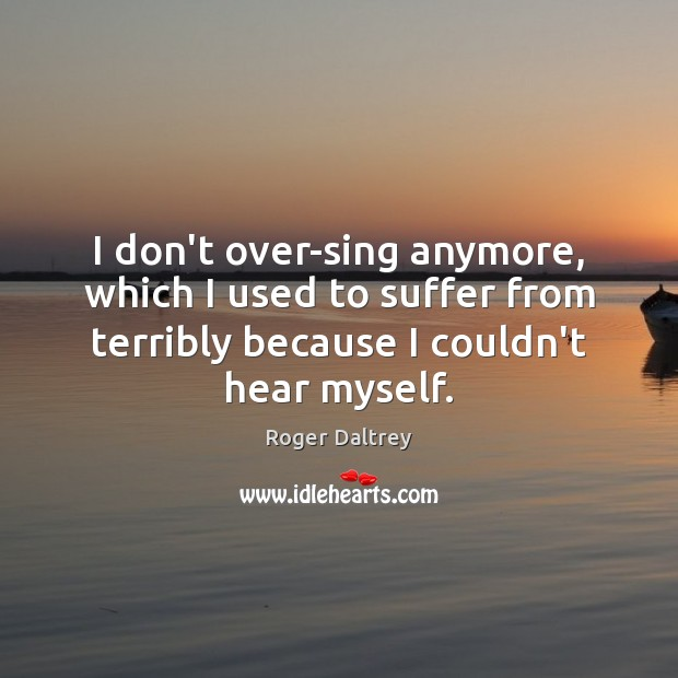 I don't over-sing anymore, which I used to suffer from terribly because Roger Daltrey Picture Quote