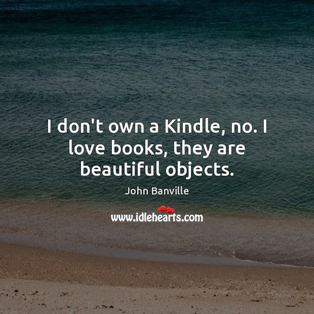 Image, I don't own a Kindle, no. I love books, they are beautiful objects.