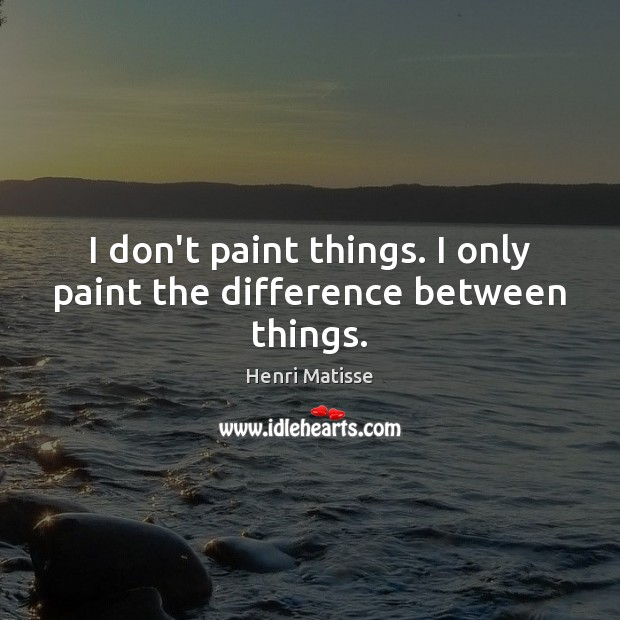 I don't paint things. I only paint the difference between things. Image
