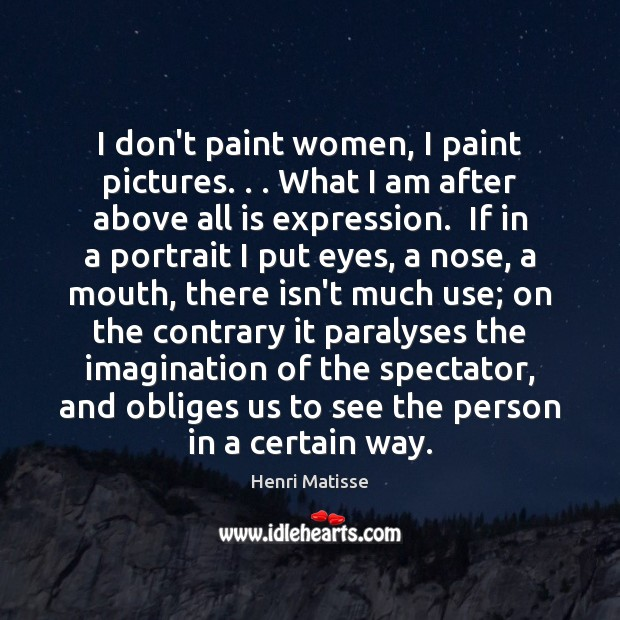 I don't paint women, I paint pictures. . . What I am after above Henri Matisse Picture Quote