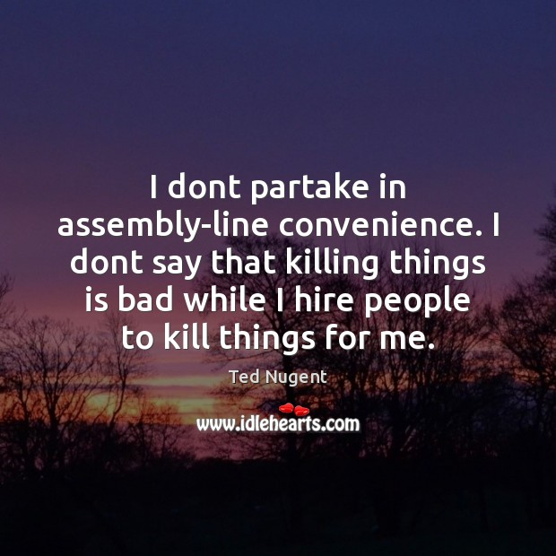 Image, I dont partake in assembly-line convenience. I dont say that killing things