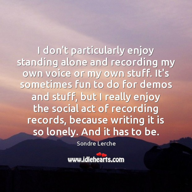 I don't particularly enjoy standing alone and recording my own voice or Image