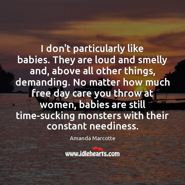 Image, I don't particularly like babies. They are loud and smelly and, above