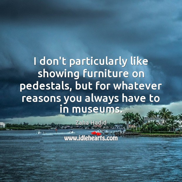 I don't particularly like showing furniture on pedestals, but for whatever reasons Zaha Hadid Picture Quote