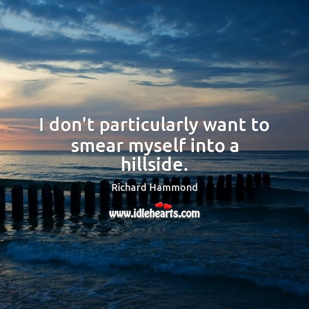I don't particularly want to smear myself into a hillside. Richard Hammond Picture Quote
